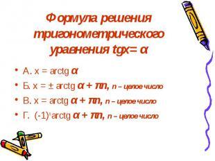 Формула решения тригонометрического уравнения tgх= α А. х = arctg α Б. х = ± arc