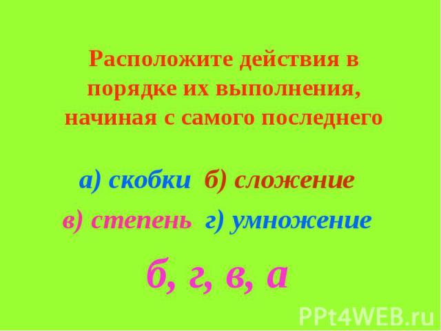 Расположите действия в порядке их выполнения, начиная с самого последнего а) скобки б) сложение в) степень г) умножение б, г, в, а