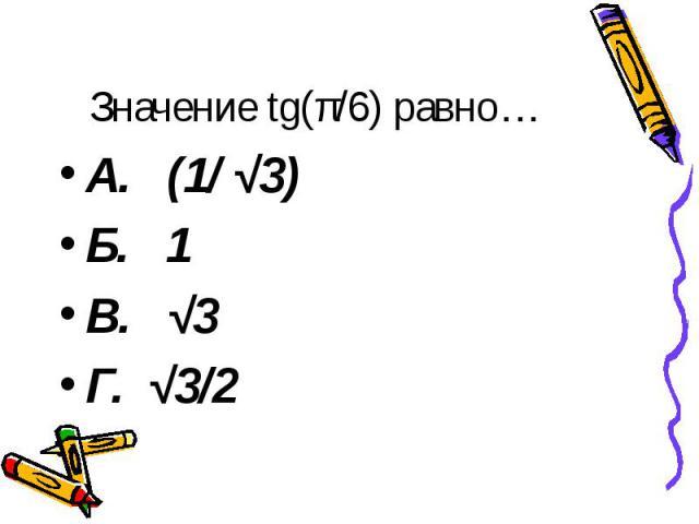 Значение tg(π/6) равно… А. (1/ √3) Б. 1 В. √3 Г. √3/2