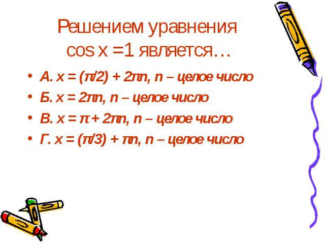Решением уравнения cos x =1 является… А. x = (π/2) + 2πn, n – целое число Б. x = 2πn, n – целое число В. x = π + 2πn, n – целое число Г. x = (π/3) + πn, n – целое число