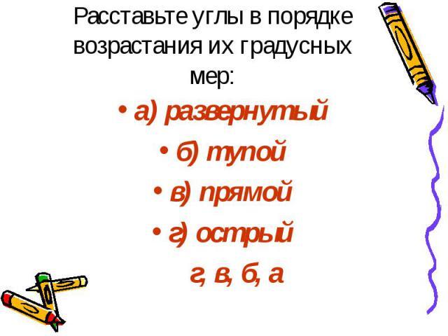 Расставьте углы в порядке возрастания их градусных мер: а) развернутый б) тупой в) прямой г) острый г, в, б, а