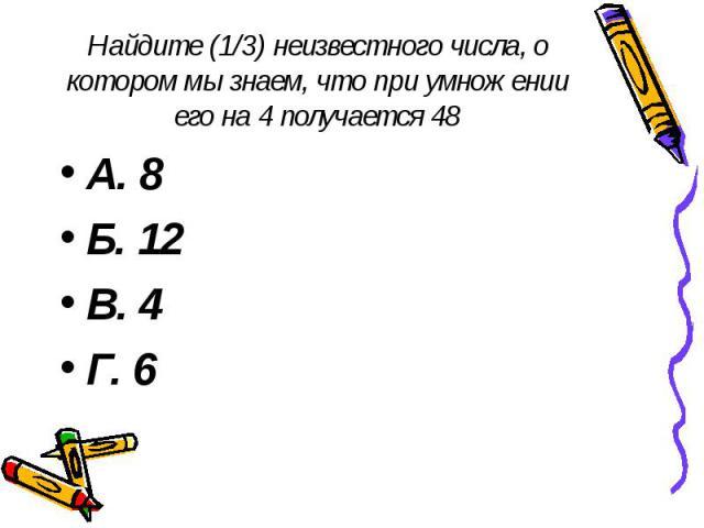 Найдите (1/3) неизвестного числа, о котором мы знаем, что при умножении его на 4 получается 48 А. 8 Б. 12 В. 4 Г. 6