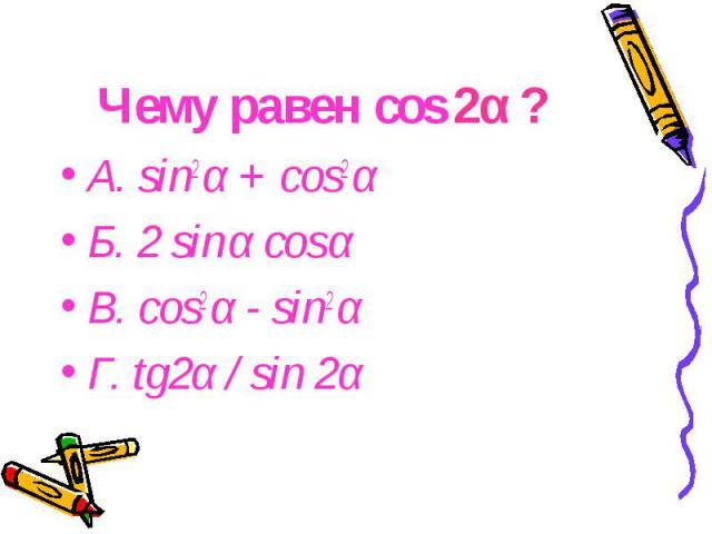 Чему равен cos 2α ? А. sin2 α + cos2 α Б. 2 sin α cos α В. cos2 α - sin2 α Г. tg2α / sin 2α