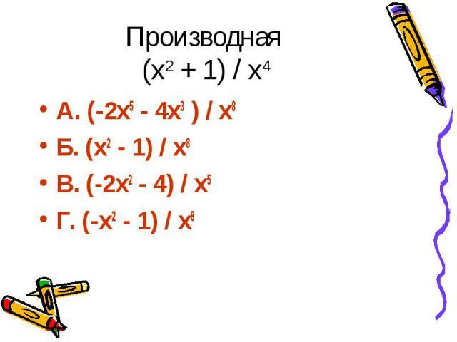 Производная (х2 + 1) / х4 А. (-2х5 - 4х3 ) / х8 Б. (х2 - 1) / х8 В. (-2х2 - 4) / х5 Г. (-х2 - 1) / х8