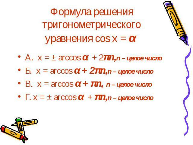 Формула решения тригонометрического уравнения cos x = α А. х = ± arccos α + 2πn,n – целое число Б. х = arccos α + 2πn,n – целое число В. х = arccos α + πn, n – целое число Г. х = ± arccos α + πn,n – целое число
