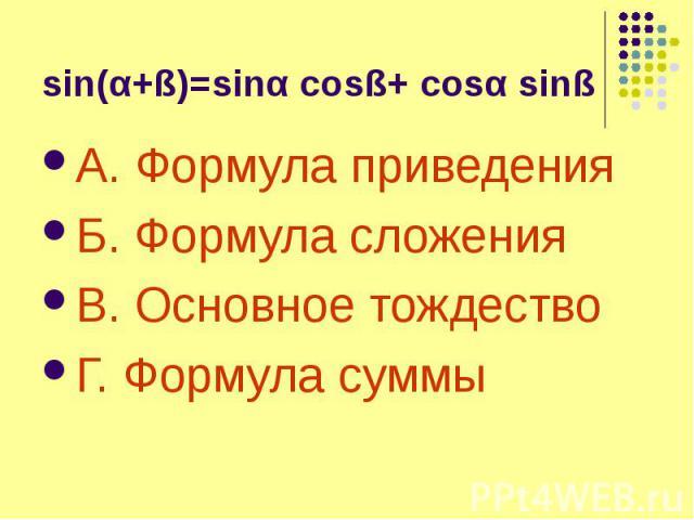 sin(α+ß)=sinα cosß+ cosα sinß А. Формула приведения Б. Формула сложения В. Основное тождество Г. Формула суммы