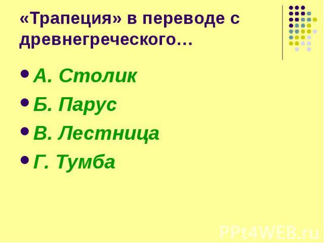 «Трапеция» в переводе с древнегреческого… А. Столик Б. Парус В. Лестница Г. Тумба