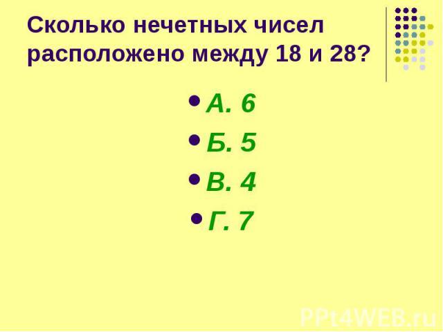 Сколько нечетных чисел расположено между 18 и 28? А. 6 Б. 5 В. 4 Г. 7