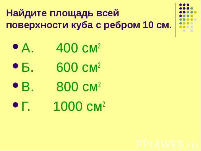 Найдите площадь всей поверхности куба с ребром 10 см. А. 400 см2 Б. 600 см2 В. 800 см2 Г. 1000 см2