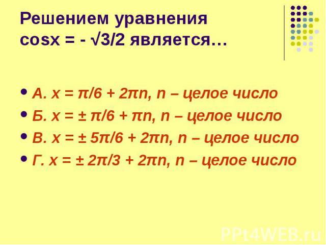 Решением уравнения cosx = - √3/2 является… А. x = π/6 + 2πn, n – целое число Б. x = ± π/6 + πn, n – целое число В. x = ± 5π/6 + 2πn, n – целое число Г. x = ± 2π/3 + 2πn, n – целое число