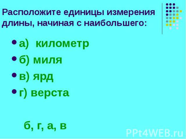 Расположите единицы измерения длины, начиная с наибольшего: а) километр б) миля в) ярд г) верста б, г, а, в