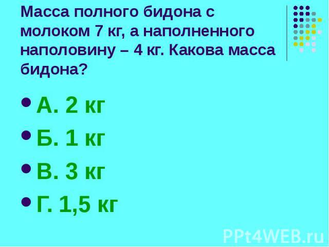Масса полного бидона с молоком 7 кг, а наполненного наполовину – 4 кг. Какова масса бидона? А. 2 кг Б. 1 кг В. 3 кг Г. 1,5 кг