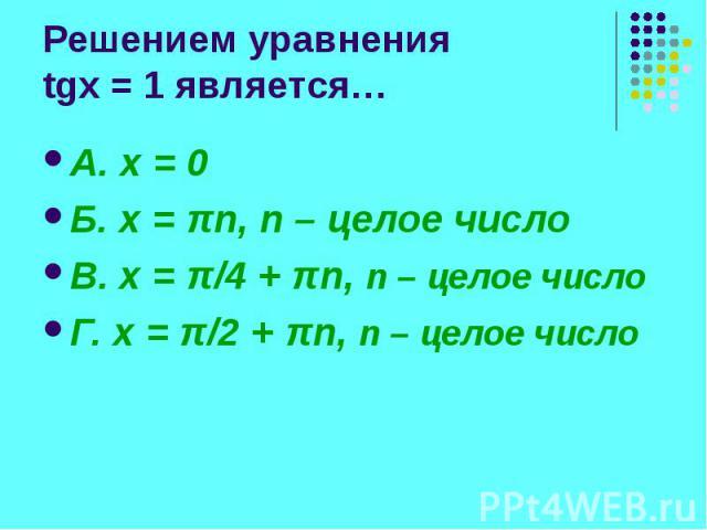 Решением уравнения tgx = 1 является… А. x = 0 Б. x = πn, n – целое число В. x = π/4 + πn, n – целое число Г. x = π/2 + πn, n – целое число