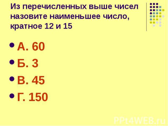 Из перечисленных выше чисел назовите наименьшее число, кратное 12 и 15 А. 60 Б. 3 В. 45 Г. 150