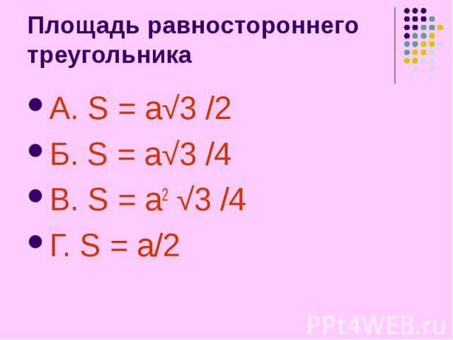 Площадь равностороннего треугольника А. S = a√3 /2 Б. S = a√3 /4 В. S = a2 √3 /4 Г. S = a/2