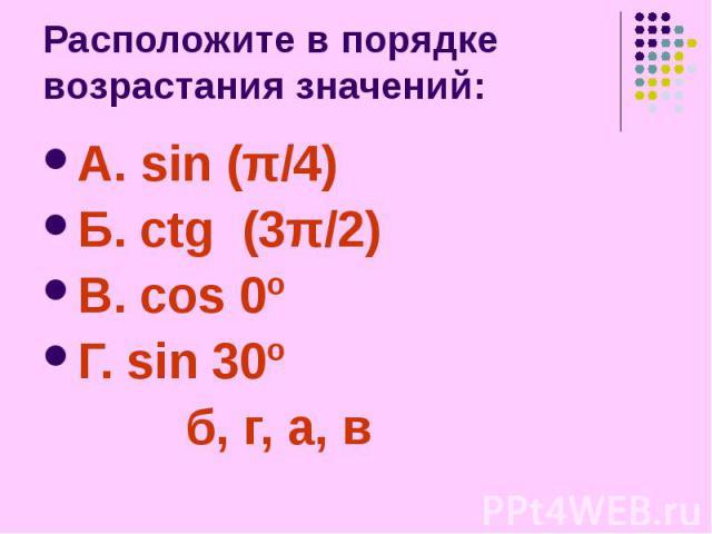 Расположите в порядке возрастания значений: А. sin (π/4) Б. ctg (3π/2) В. cos 0º Г. sin 30º б, г, а, в