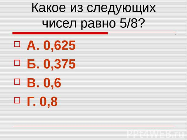 Какое из следующих чисел равно 5/8? А. 0,625 Б. 0,375 В. 0,6 Г. 0,8