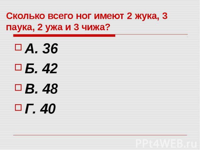 Сколько всего ног имеют 2 жука, 3 паука, 2 ужа и 3 чижа? А. 36 Б. 42 В. 48 Г. 40