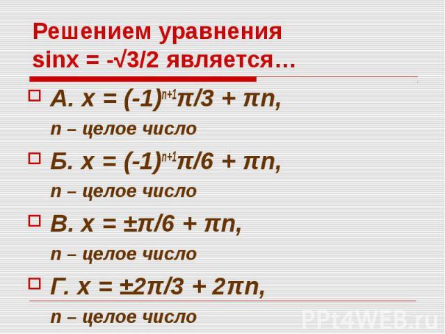 Решением уравнения sinx = -√3/2 является… А. x = (-1)n+1π/3 + πn, n – целое число Б. x = (-1)n+1π/6 + πn, n – целое число В. x = ±π/6 + πn, n – целое число Г. x = ±2π/3 + 2πn, n – целое число