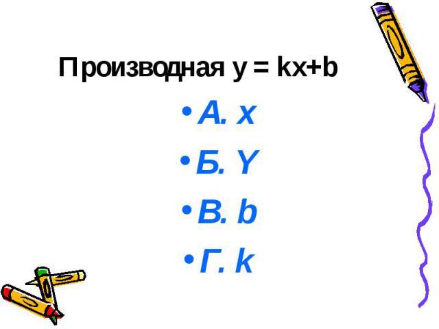 Производная y = kx+b А. х Б. Y В. b Г. k