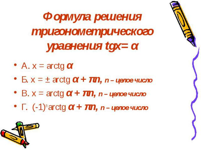 Формула решения тригонометрического уравнения tgх= α А. х = arctg α Б. х = ± arctg α + πn, n – целое число В. х = arctg α + πn, n – целое число Г. (-1)n arctg α + πn, n – целое число