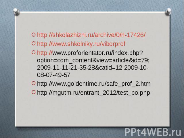 http://shkolazhizni.ru/archive/0/n-17426/ http://www.shkolniky.ru/viborprof http://www.proforientator.ru/index.php?option=com_content&view=article&id=79:2009-11-11-21-35-28&catid=12:2009-10-08-07-49-57 http://www.goldentime.ru/safe_prof_…