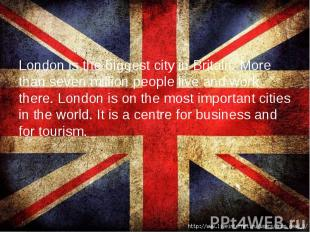 London is the biggest city in Britain. More than seven million people live and w