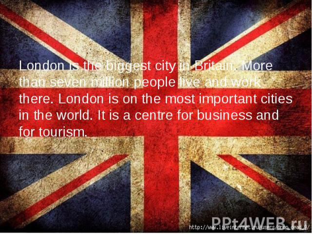 London is the biggest city in Britain. More than seven million people live and work there. London is on the most important cities in the world. It is a centre for business and for tourism.