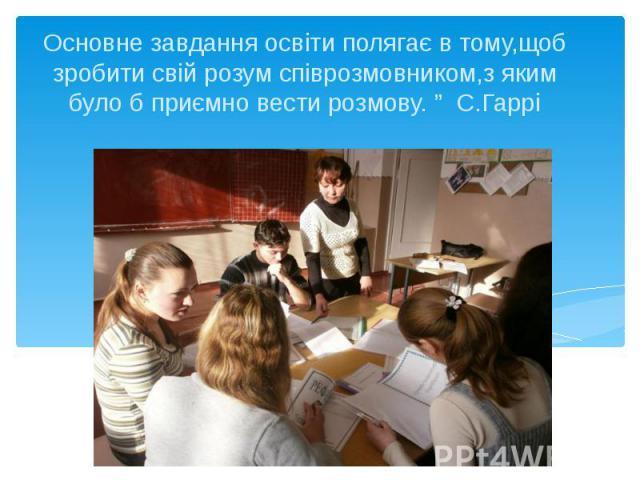 """Основне завдання освіти полягає в тому,щоб зробити свій розум співрозмовником,з яким було б приємно вести розмову. """" С.Гаррі"""