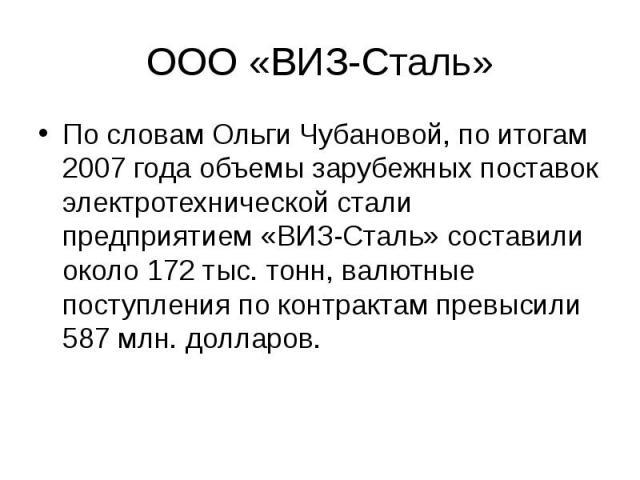 ООО «ВИЗ-Сталь» По словам Ольги Чубановой, по итогам 2007 года объемы зарубежных поставок электротехнической стали предприятием «ВИЗ-Сталь» составили около 172 тыс. тонн, валютные поступления по контрактам превысили 587 млн. долларов.
