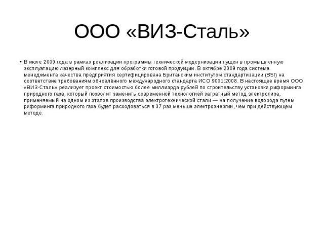 ООО «ВИЗ-Сталь» В июле 2009 года в рамках реализации программы технической модернизации пущен в промышленную эксплуатацию лазерный комплекс для обработки готовой продукции. В октябре 2009 года система менеджмента качества предприятия сертифицирована…