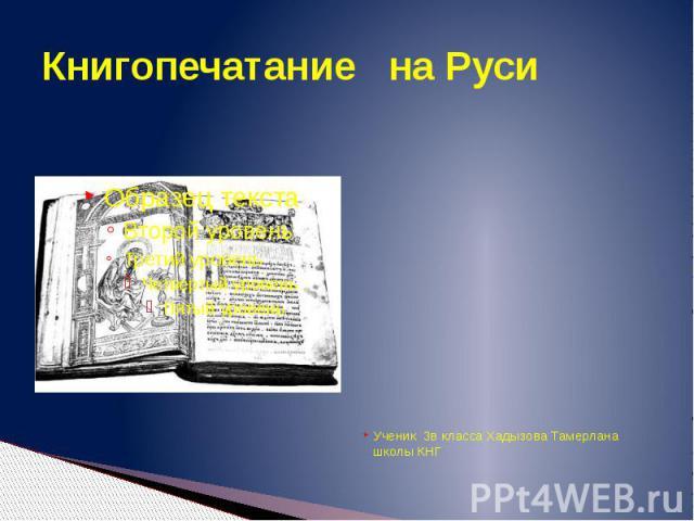 Книгопечатание на РусиУченик 3в класса Хадызова Тамерлана школы КНГ