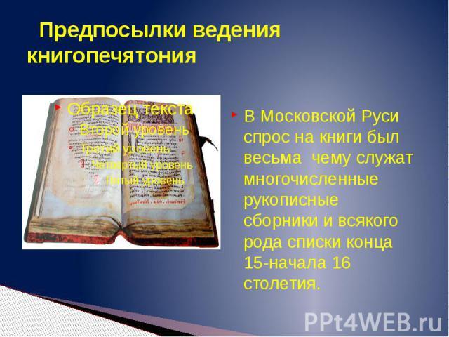 Предпосылки ведения книгопечятония В Московской Руси спрос на книги был весьма чему служат многочисленные рукописные сборники и всякого рода списки конца 15-начала 16 столетия.