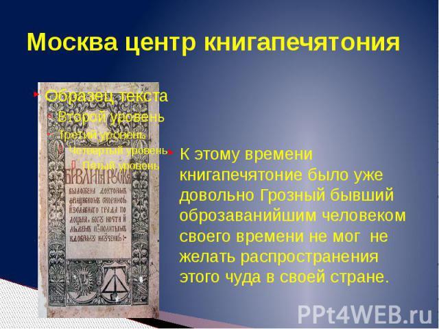 Москва центр книгапечятония К этому времени книгапечятоние было уже довольно Грозный бывший оброзаванийшим человеком своего времени не мог не желать распространения этого чуда в своей стране.
