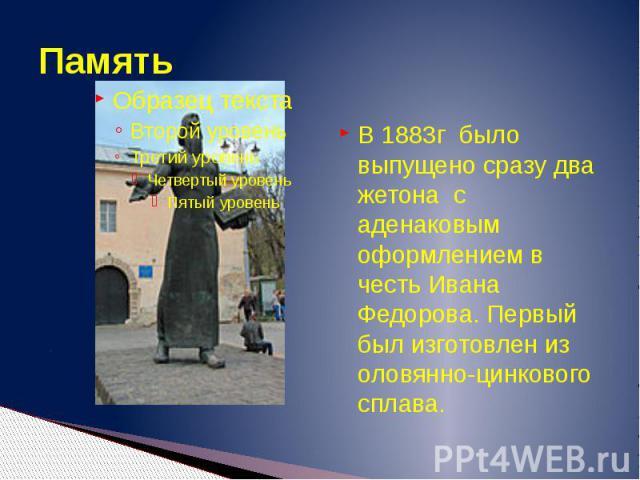 Память В 1883г было выпущено сразу два жетона с аденаковым оформлением в честь Ивана Федорова. Первый был изготовлен из оловянно-цинкового сплава.