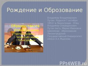 Рождение и Оброзование Владимир Владимирович Путин. Родился 7 октября 1952г в Ле