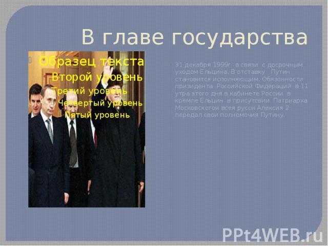 В главе государства 31 декабря 1999г в связи с досрочным уходом Ельцина. В отставку Путин становится исполняющим. Обязонности призидента Российской Фидераций в 11 утра этого дня в кабинете России в кремле Ельцин в присутсвии Патриарха Московскогои в…