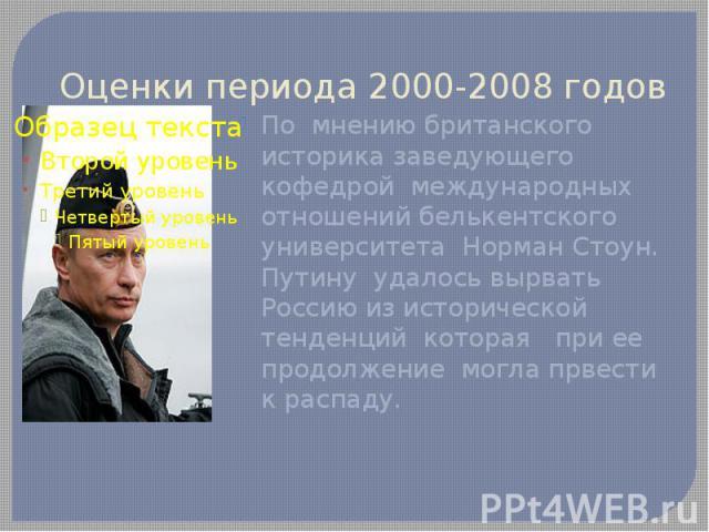 Оценки периода 2000-2008 годовПо мнению британского историка заведующего кофедрой международных отношений белькентского университета Норман Стоун. Путину удалось вырвать Россию из исторической тенденций которая при ее продолжение могла првести к распаду.