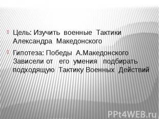 Цель: Изучить военные Тактики Александра МакедонскогоГипотеза: Победы А.Македонс