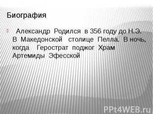 Биография Александр Родился в 356 году до Н.Э. В Македонской столице Пелла. В но