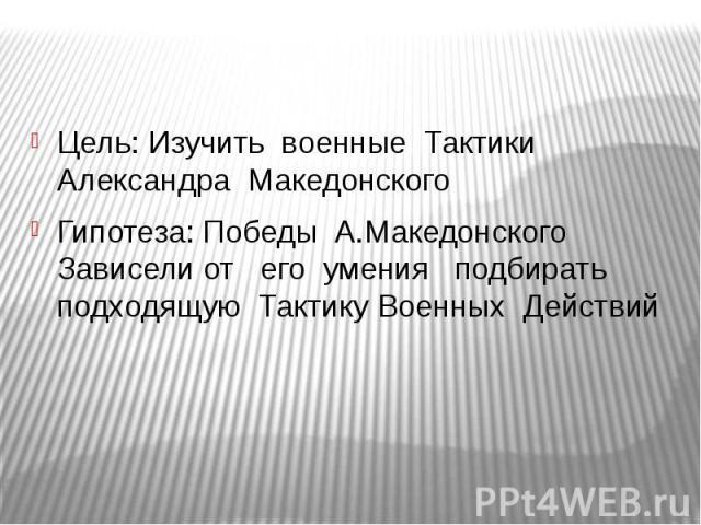 Цель: Изучить военные Тактики Александра МакедонскогоГипотеза: Победы А.Македонского Зависели от его умения подбирать подходящую Тактику Военных Действий
