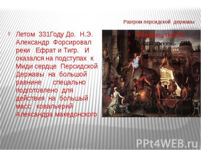 Летом 331Году До. Н.Э. Александр Форсировал реки Ефрат и Тигр. И оказался на подступах к Миди сердце Персидской Державы на большой равнине спецально подготовлено для действия на большый масс ковальерий Александра македонского