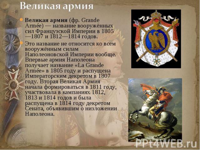 Великая армия (фр.Grande Armée) — название вооружённых сил Французской Империи в 1805—1807 и 1812—1814 годов.Это название не относится ко всем вооружённым силам Наполеоновской Империи вообще. Впервые армия Наполеона получает название «La Grande Arm…