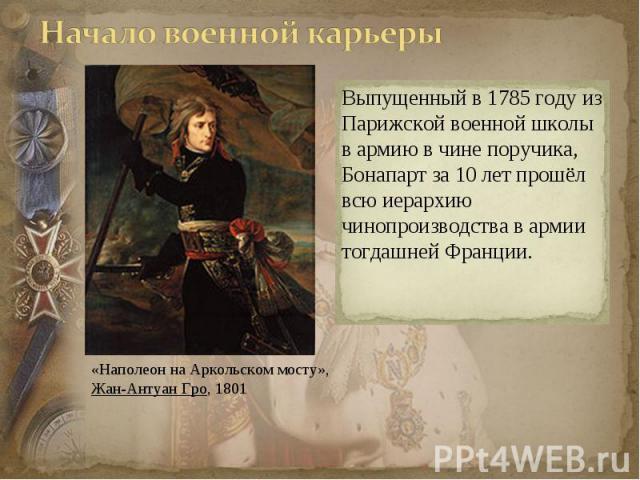 Выпущенный в 1785 году из Парижской военной школы в армию в чине поручика, Бонапарт за 10 лет прошёл всю иерархию чинопроизводства в армии тогдашней Франции.
