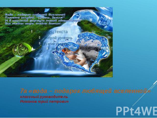 7а «вода – подарок любящей вселенной» классный руководитель Романов юрий петрович
