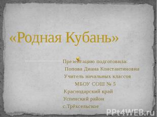 «Родная Кубань» Презентацию подготовила: Попова Диана Константиновна Учитель нач
