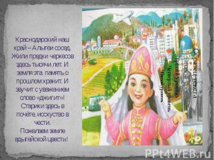 Краснодарский наш край – Алыгеи сосед. Жили предки черкесов здесь тысячи лет. И