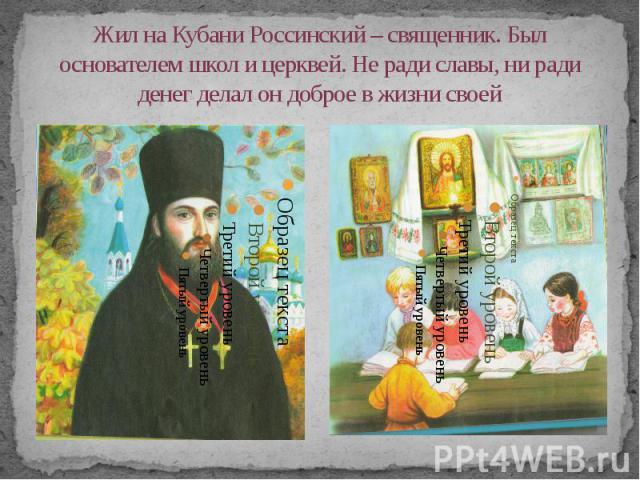 Жил на Кубани Россинский – священник. Был основателем школ и церквей. Не ради славы, ни ради денег делал он доброе в жизни своей