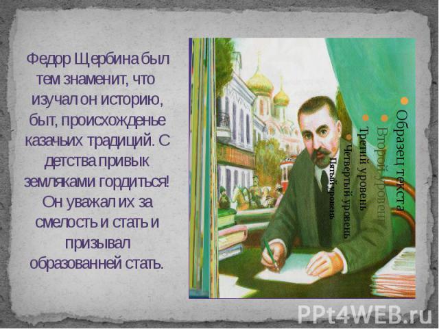 Федор Щербина был тем знаменит, что изучал он историю, быт, происхожденье казачьих традиций. С детства привык земляками гордиться! Он уважал их за смелость и стать и призывал образованней стать.