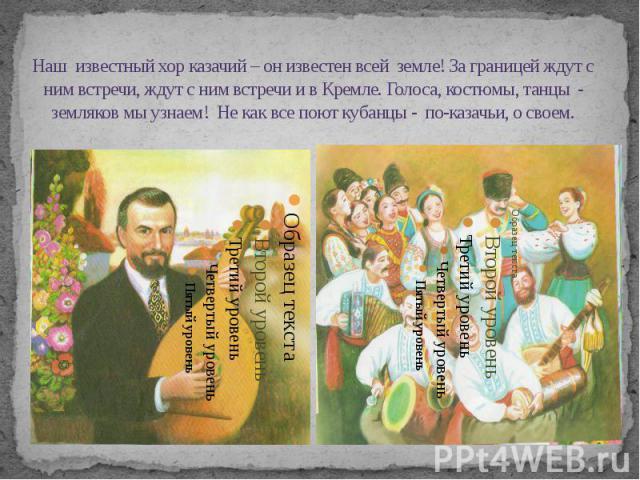 Наш известный хор казачий – он известен всей земле! За границей ждут с ним встречи, ждут с ним встречи и в Кремле. Голоса, костюмы, танцы - земляков мы узнаем! Не как все поют кубанцы - по-казачьи, о своем.
